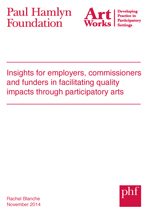ArtWorks Insights for employers, commissioners and funders in facilitating quality impacts through participatory arts